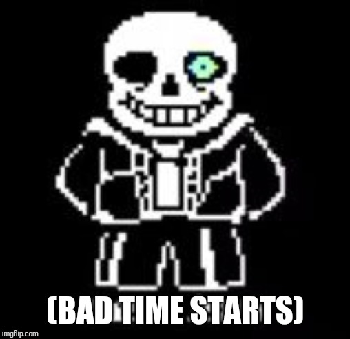Sans Bad Time | (BAD TIME STARTS) | image tagged in sans bad time | made w/ Imgflip meme maker