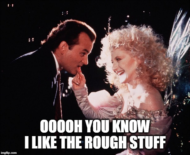 Great movie! | OOOOH YOU KNOW I LIKE THE ROUGH STUFF | image tagged in scrooged,christmas,christmas movies | made w/ Imgflip meme maker