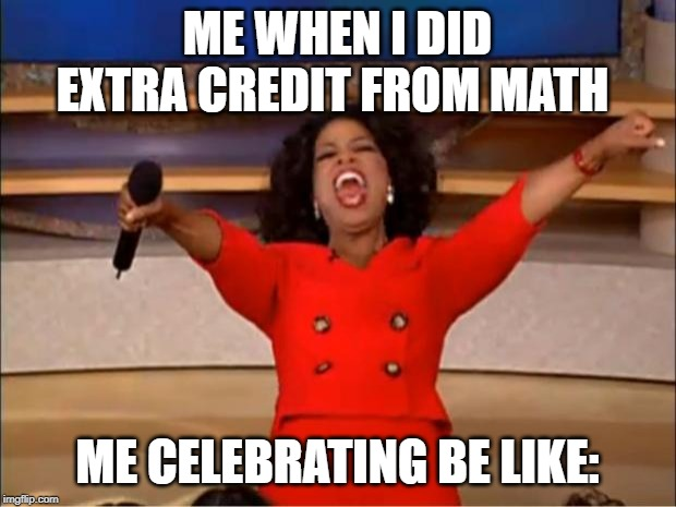Oprah You Get A Meme | ME WHEN I DID EXTRA CREDIT FROM MATH ME CELEBRATING BE LIKE: | image tagged in memes,oprah you get a | made w/ Imgflip meme maker