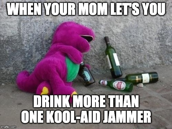 WHEN YOUR MOM LET'S YOU; DRINK MORE THAN ONE KOOL-AID JAMMER | image tagged in barney the dinosaur | made w/ Imgflip meme maker