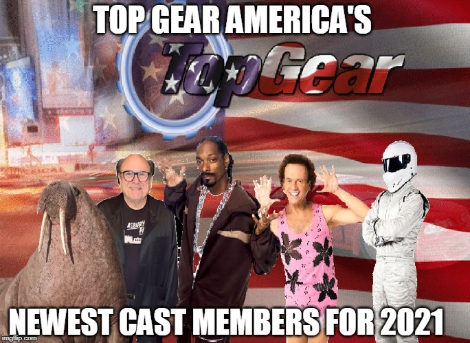 Top Gear America sucks | TOP GEAR AMERICA'S NEWEST CAST MEMBERS FOR 2021 | image tagged in top gear | made w/ Imgflip meme maker