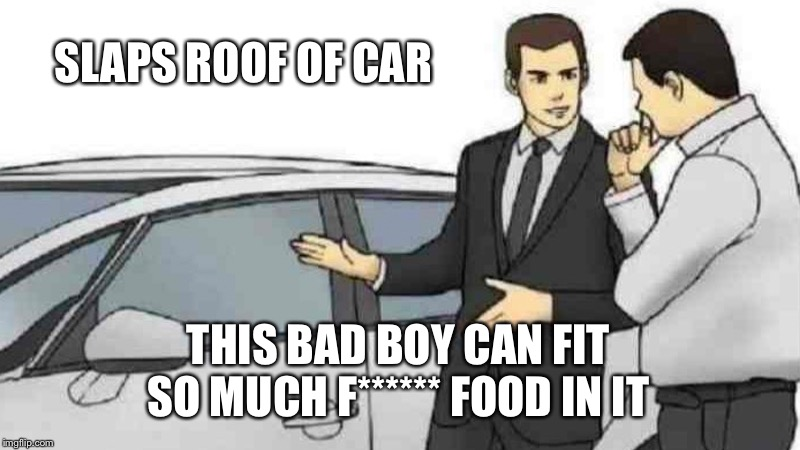 Car Salesman Slaps Roof Of Car Meme | SLAPS ROOF OF CAR THIS BAD BOY CAN FIT SO MUCH F****** FOOD IN IT | image tagged in memes,car salesman slaps roof of car | made w/ Imgflip meme maker