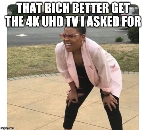 Confused Black Lady | THAT BICH BETTER GET THE 4K UHD TV I ASKED FOR | image tagged in confused black lady | made w/ Imgflip meme maker