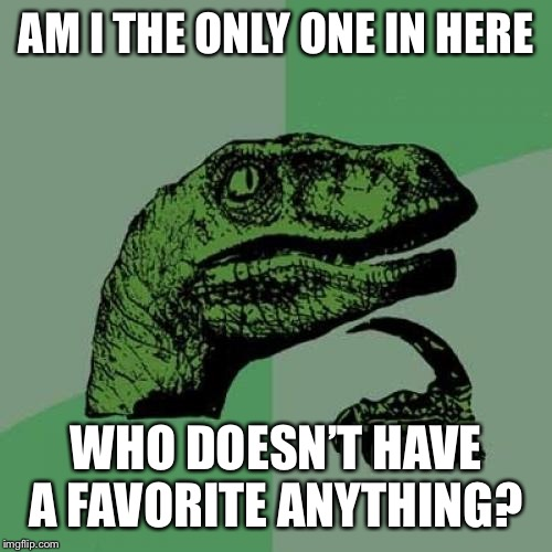 No favorites | AM I THE ONLY ONE IN HERE WHO DOESN'T HAVE A FAVORITE ANYTHING? | image tagged in memes,philosoraptor | made w/ Imgflip meme maker