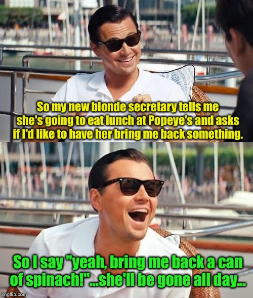 Leonardo Dicaprio Wolf Of Wall Street Meme | So my new blonde secretary tells me she's going to eat lunch at Popeye's and asks if I'd like to have her bring me back something. So I say  | image tagged in memes,leonardo dicaprio wolf of wall street | made w/ Imgflip meme maker