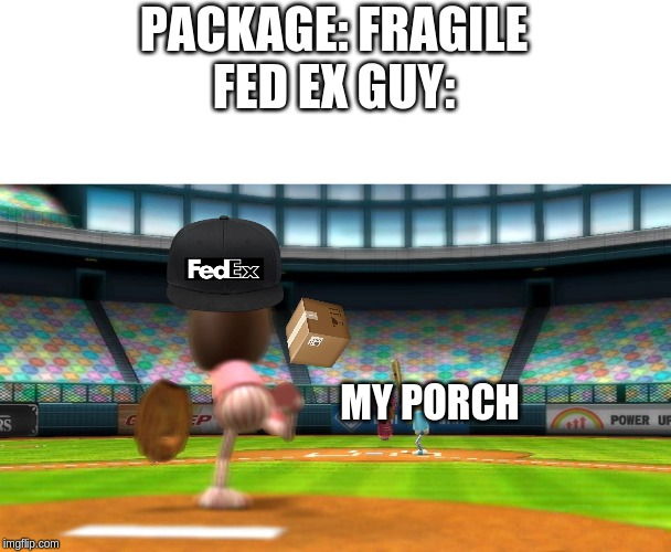 But why? | PACKAGE: FRAGILEFED EX GUY: MY PORCH | image tagged in wii sports baseball | made w/ Imgflip meme maker