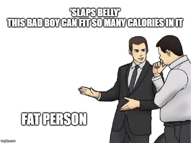 Car Salesman Slaps Hood Meme | 'SLAPS BELLY' THIS BAD BOY CAN FIT SO MANY CALORIES IN IT FAT PERSON | image tagged in memes,car salesman slaps hood | made w/ Imgflip meme maker