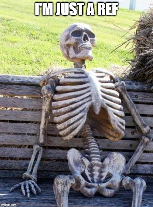 Waiting Skeleton Meme | I'M JUST A REF | image tagged in memes,waiting skeleton | made w/ Imgflip meme maker