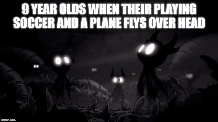 Me when I see the Hollow Knight Ending |  9 YEAR OLDS WHEN THEIR PLAYING SOCCER AND A PLANE FLYS OVER HEAD | image tagged in hollow knight,memes | made w/ Imgflip meme maker