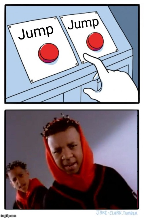 Kris Kross gonna make you |  Jump; Jump | image tagged in memes,two buttons,jump,music,90's,trump 2020 | made w/ Imgflip meme maker