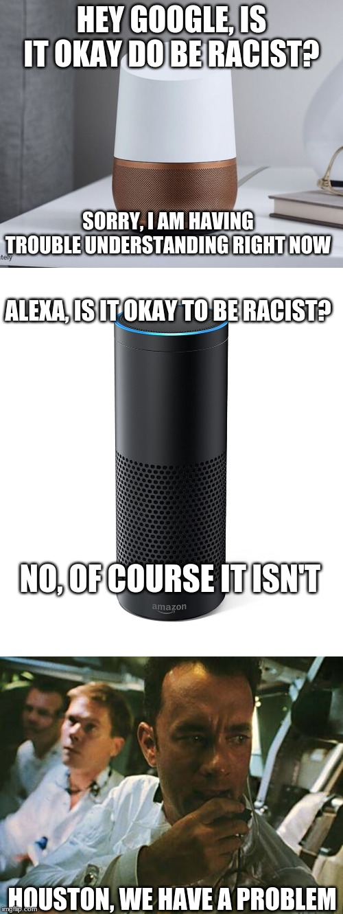 HEY GOOGLE, IS IT OKAY DO BE RACIST? HOUSTON, WE HAVE A PROBLEM SORRY, I AM HAVING TROUBLE UNDERSTANDING RIGHT NOW ALEXA, IS IT OKAY TO BE R | image tagged in amazon echo,houston we have a problem,google home | made w/ Imgflip meme maker