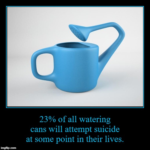 Watering can awareness | 23% of all watering cans will attempt suicide at some point in their lives. | image tagged in funny,demotivationals,useless stuff,memes,dumb | made w/ Imgflip demotivational maker