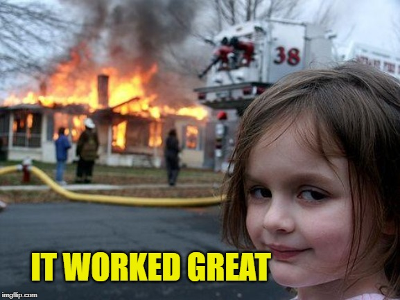 Disaster Girl Meme | IT WORKED GREAT | image tagged in memes,disaster girl | made w/ Imgflip meme maker