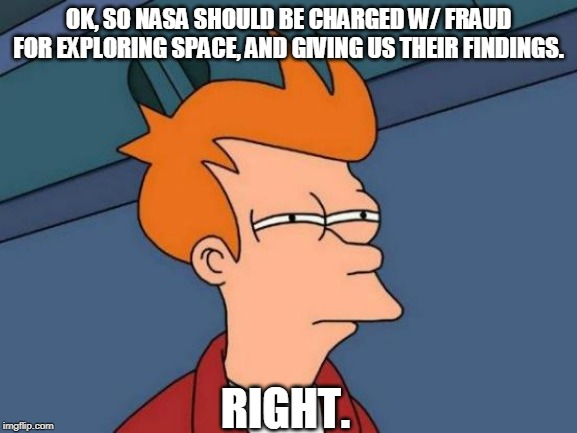Futurama Fry Meme | OK, SO NASA SHOULD BE CHARGED W/ FRAUD FOR EXPLORING SPACE, AND GIVING US THEIR FINDINGS. RIGHT. | image tagged in memes,futurama fry | made w/ Imgflip meme maker