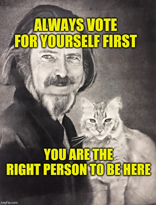 Right to be Here | ALWAYS VOTE FOR YOURSELF FIRST YOU ARE THE RIGHT PERSON TO BE HERE | image tagged in self love,love,allan watts,zen,free will,identity | made w/ Imgflip meme maker