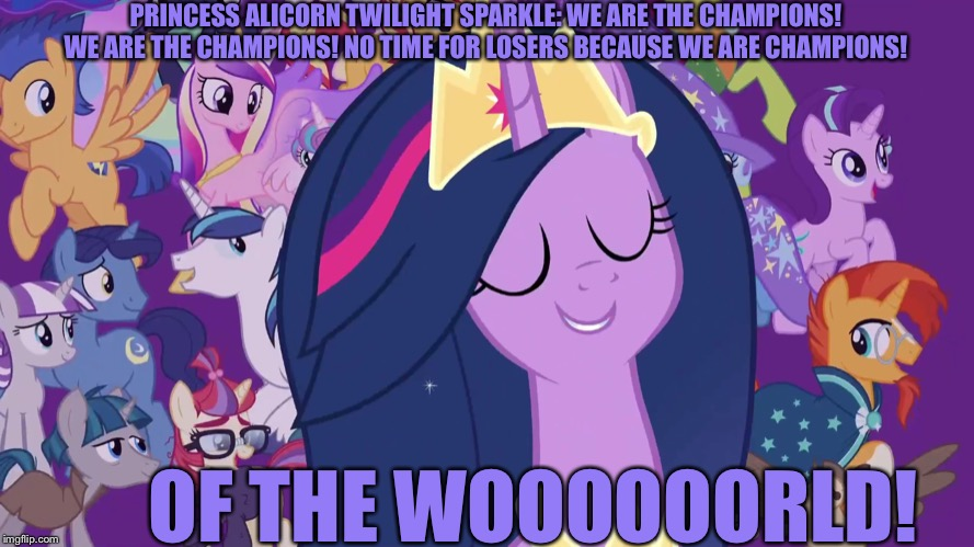 Twilight Sparkle sings We are the Champions! |  PRINCESS ALICORN TWILIGHT SPARKLE: WE ARE THE CHAMPIONS! WE ARE THE CHAMPIONS! NO TIME FOR LOSERS BECAUSE WE ARE CHAMPIONS! OF THE WOOOOOORLD! | image tagged in queen,champions,song lyrics,twilight sparkle,mlp fim,finale | made w/ Imgflip meme maker