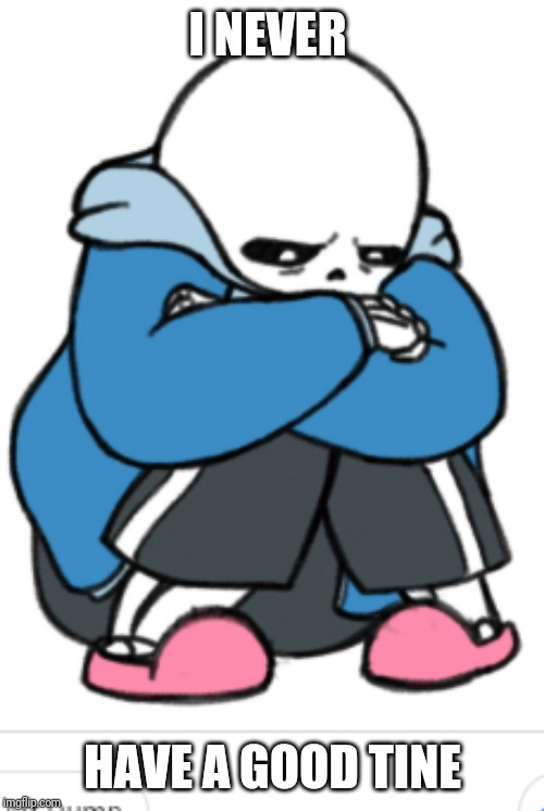 sad sans | I NEVER HAVE A GOOD TINE | image tagged in sad sans | made w/ Imgflip meme maker
