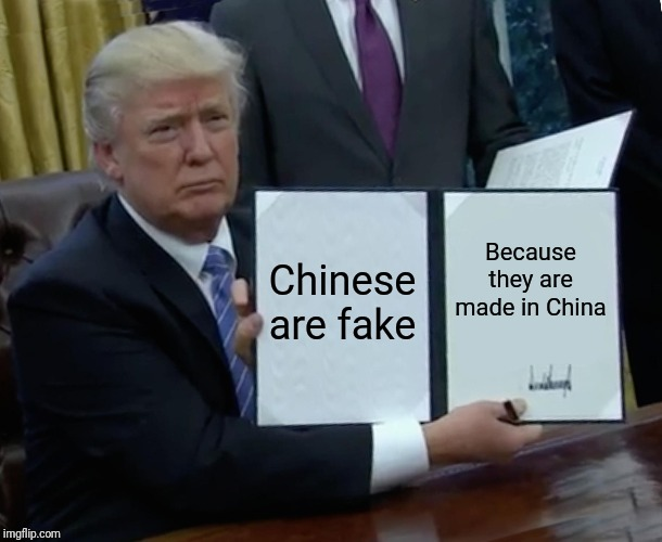 Trump Bill Signing Meme | Chinese are fake Because they are made in China | image tagged in memes,trump bill signing | made w/ Imgflip meme maker