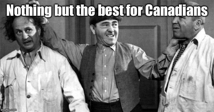 Three Stooges | Nothing but the best for Canadians | image tagged in three stooges | made w/ Imgflip meme maker