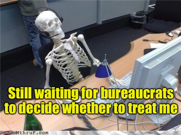 Waiting skeleton | Still waiting for bureaucrats to decide whether to treat me | image tagged in waiting skeleton | made w/ Imgflip meme maker