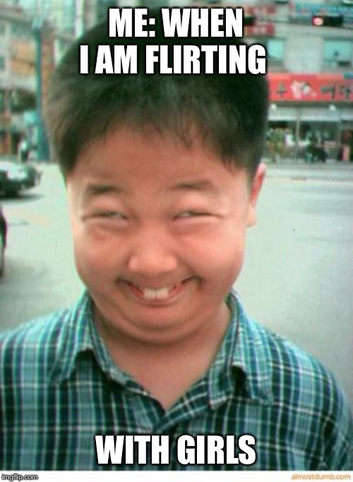 funny asian face | ME: WHEN I AM FLIRTING WITH GIRLS | image tagged in funny asian face | made w/ Imgflip meme maker