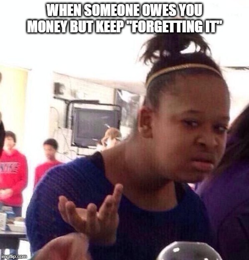"Black Girl Wat Meme | WHEN SOMEONE OWES YOU MONEY BUT KEEP ""FORGETTING IT"" 
