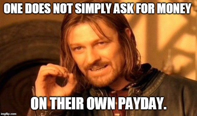 One Does Not Simply Meme | ONE DOES NOT SIMPLY ASK FOR MONEY ON THEIR OWN PAYDAY. | image tagged in memes,one does not simply | made w/ Imgflip meme maker