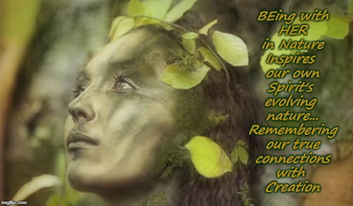 BEing with HER in Nature Inspires  our own Spirit's  evolving  nature... Remembering our true connections with  Creation | image tagged in mother earth,wisdom,mother nature,love is love,creation,spiritual | made w/ Imgflip meme maker
