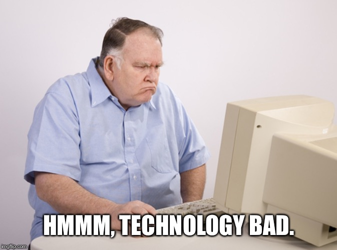 Angry Old Boomer | HMMM, TECHNOLOGY BAD. | image tagged in angry old boomer,george zimmer,george zimmerman | made w/ Imgflip meme maker