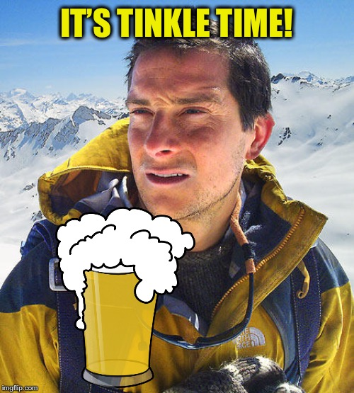 Better Drink My Own Piss | IT'S TINKLE TIME! | image tagged in better drink my own piss | made w/ Imgflip meme maker