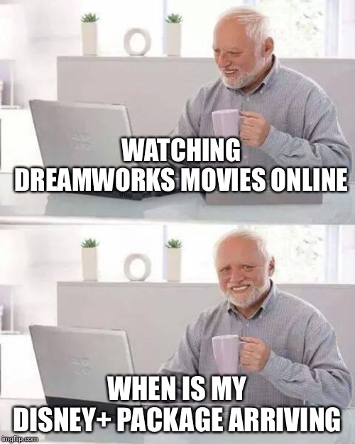 We neeed Disney+ now! |  WATCHING DREAMWORKS MOVIES ONLINE; WHEN IS MY DISNEY+ PACKAGE ARRIVING | image tagged in memes,hide the pain harold,disney,marvel,mail | made w/ Imgflip meme maker