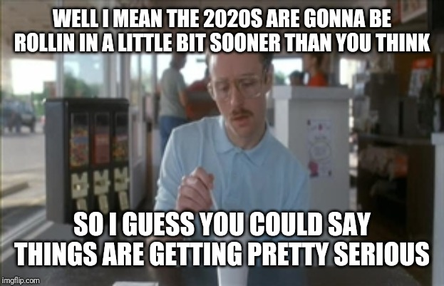 I hope u guys are ready for the 2020s to come in cuz this decade has flown by a little bit faster than u might have imagined | WELL I MEAN THE 2020S ARE GONNA BE ROLLIN IN A LITTLE BIT SOONER THAN YOU THINK SO I GUESS YOU COULD SAY THINGS ARE GETTING PRETTY SERIOUS | image tagged in memes,so i guess you can say things are getting pretty serious,2020,2020s,napoleon dynamite,kip napoleon dynamite | made w/ Imgflip meme maker