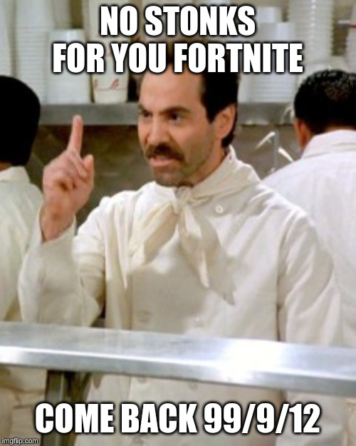 No Soup For You | NO STONKS FOR YOU FORTNITE COME BACK 99/9/12 | image tagged in no soup for you | made w/ Imgflip meme maker