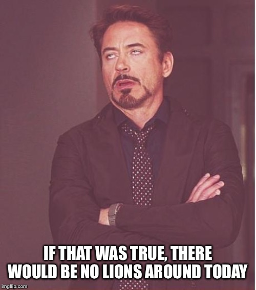 Face You Make Robert Downey Jr Meme | IF THAT WAS TRUE, THERE WOULD BE NO LIONS AROUND TODAY | image tagged in memes,face you make robert downey jr | made w/ Imgflip meme maker