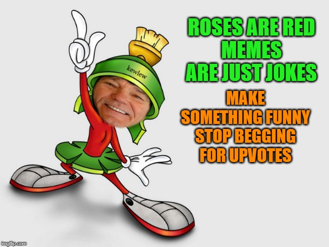 kewlew as marvin the martian | ROSES ARE REDMEMES ARE JUST JOKES MAKE SOMETHING FUNNYSTOP BEGGING FOR UPVOTES | image tagged in kewlew as marvin the martian | made w/ Imgflip meme maker