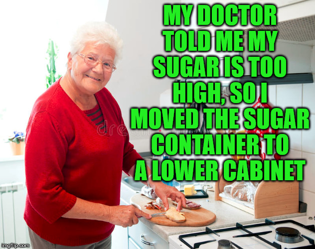 Old people problems |  MY DOCTOR TOLD ME MY SUGAR IS TOO HIGH, SO I MOVED THE SUGAR CONTAINER TO A LOWER CABINET | image tagged in diabetes,sugar,old people | made w/ Imgflip meme maker
