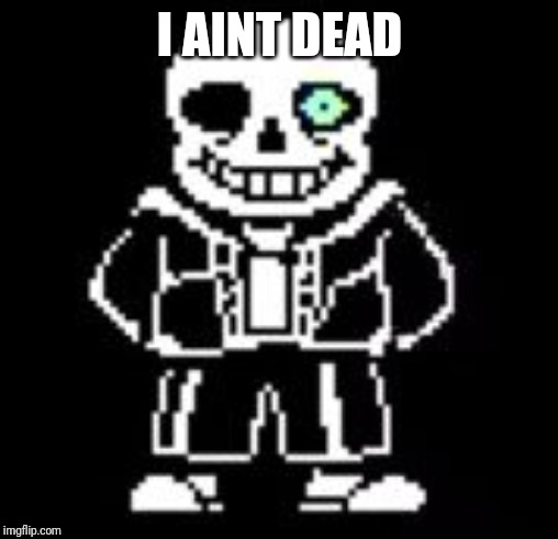 Sans Bad Time | I AIN'T DEAD | image tagged in sans bad time | made w/ Imgflip meme maker