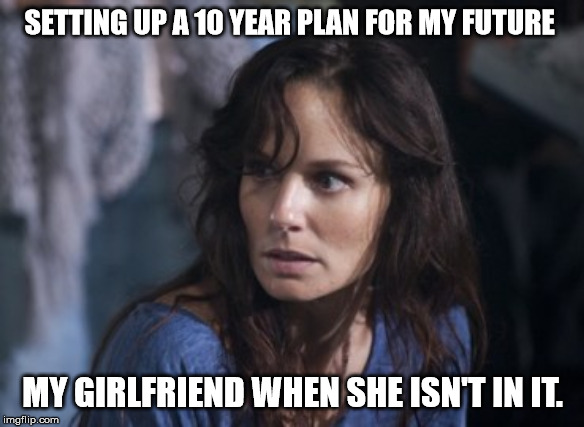 Bad Wife Worse Mom |  SETTING UP A 10 YEAR PLAN FOR MY FUTURE; MY GIRLFRIEND WHEN SHE ISN'T IN IT. | image tagged in memes,bad wife worse mom | made w/ Imgflip meme maker