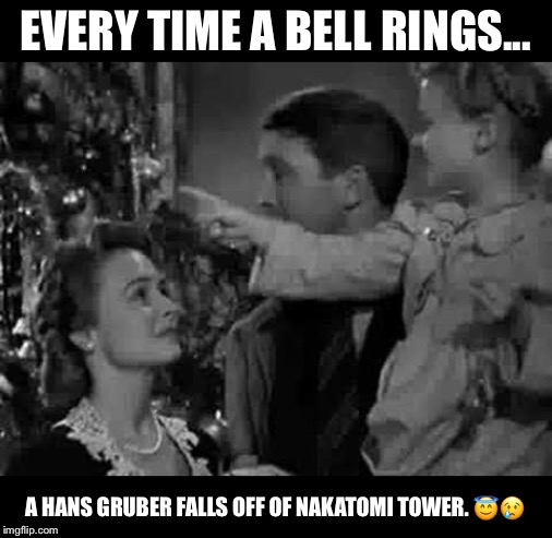 Every time a bell rings |  EVERY TIME A BELL RINGS... A HANS GRUBER FALLS OFF OF NAKATOMI TOWER. 😇😢 | image tagged in every time a bell rings | made w/ Imgflip meme maker