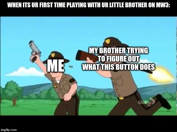 Noob Overwatch Teammates  |  WHEN ITS UR FIRST TIME PLAYING WITH UR LITTLE BROTHER ON MW3:; MY BROTHER TRYING TO FIGURE OUT WHAT THIS BUTTON DOES; ME | image tagged in noob overwatch teammates | made w/ Imgflip meme maker