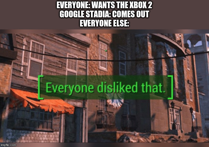Fallout 4 Everyone Disliked That |  EVERYONE: WANTS THE XBOX 2 GOOGLE STADIA: COMES OUT EVERYONE ELSE: | image tagged in fallout 4 everyone disliked that | made w/ Imgflip meme maker
