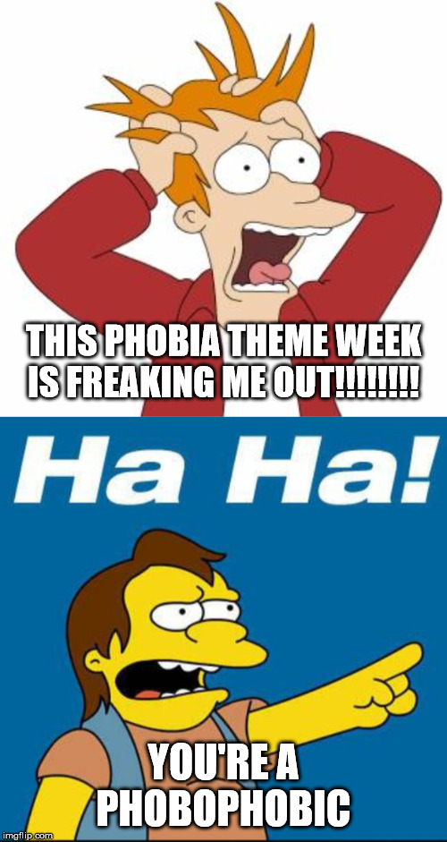 Funny Phobia Week is still going. 12-1 to 12-7 | THIS PHOBIA THEME WEEK IS FREAKING ME OUT!!!!!!!! YOU'RE A PHOBOPHOBIC | image tagged in fry freaking out,nelson laugh old,phobia,theme week | made w/ Imgflip meme maker
