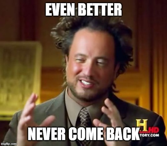 Ancient Aliens Meme | EVEN BETTER NEVER COME BACK | image tagged in memes,ancient aliens | made w/ Imgflip meme maker