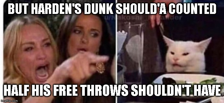 Cat at table | BUT HARDEN'S DUNK SHOULD'A COUNTED HALF HIS FREE THROWS SHOULDN'T HAVE | image tagged in cat at table | made w/ Imgflip meme maker