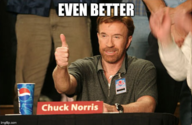 Chuck Norris Approves Meme | EVEN BETTER | image tagged in memes,chuck norris approves,chuck norris | made w/ Imgflip meme maker