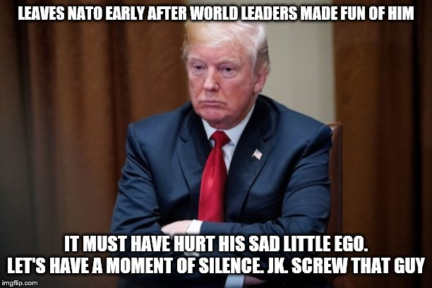 Man Baby Trump |  LEAVES NATO EARLY AFTER WORLD LEADERS MADE FUN OF HIM; IT MUST HAVE HURT HIS SAD LITTLE EGO. LET'S HAVE A MOMENT OF SILENCE. JK. SCREW THAT GUY | image tagged in man baby trump | made w/ Imgflip meme maker