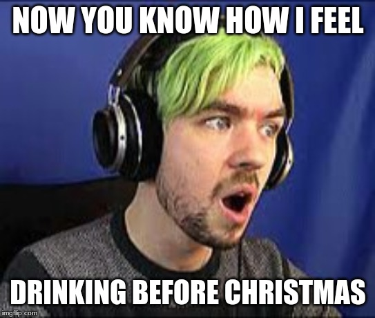 Jacksepticeye Erect | NOW YOU KNOW HOW I FEEL DRINKING BEFORE CHRISTMAS | image tagged in jacksepticeye erect | made w/ Imgflip meme maker