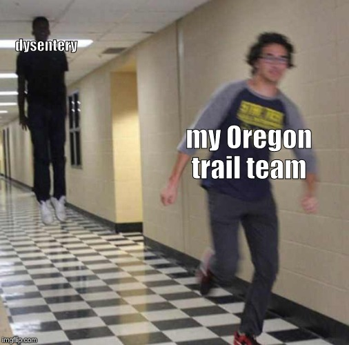 floating boy chasing running boy |  dysentery; my Oregon trail team | image tagged in floating boy chasing running boy,oregon trail | made w/ Imgflip meme maker
