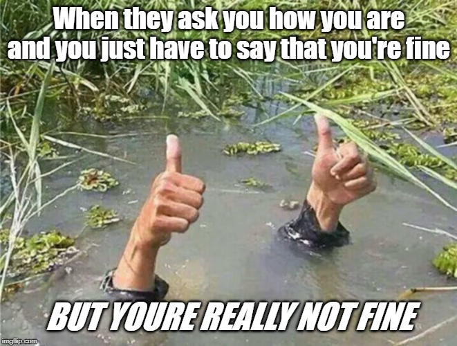 Drowning Thumbs Up | When they ask you how you are and you just have to say that you're fine BUT YOURE REALLY NOT FINE | image tagged in drowning thumbs up,memes,funny memes,vines | made w/ Imgflip meme maker