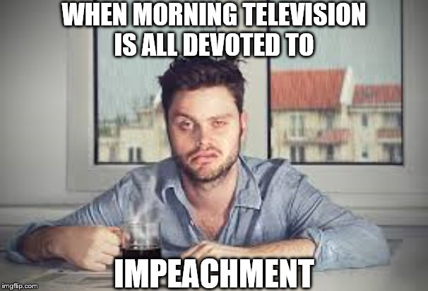 WHEN MORNING TELEVISION IS ALL DEVOTED TO; IMPEACHMENT | image tagged in sleepy man | made w/ Imgflip meme maker